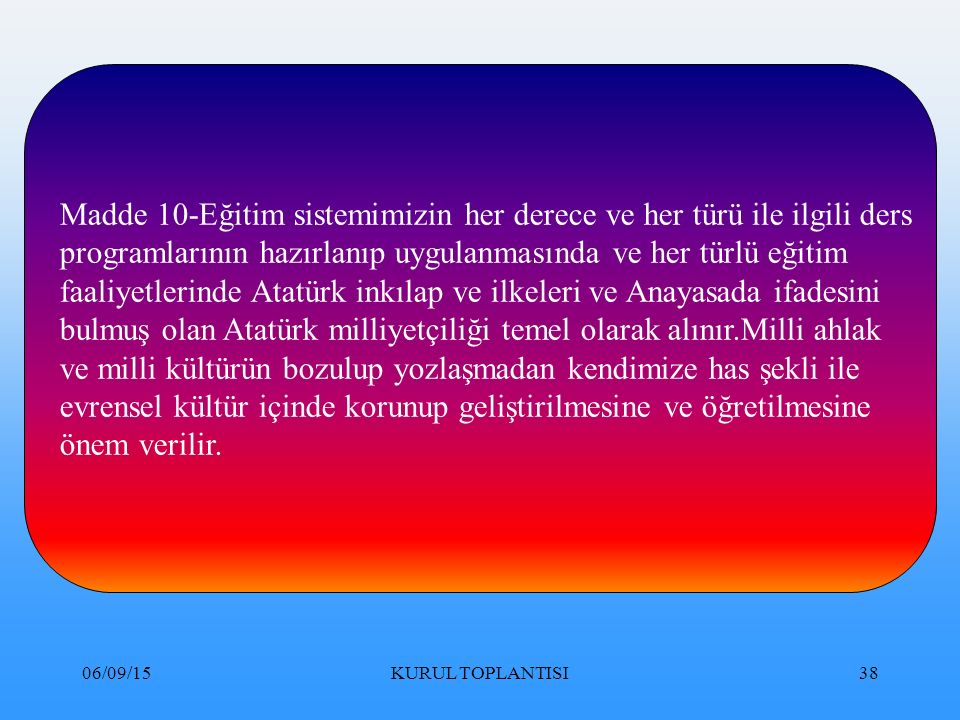 06/09/15KURUL TOPLANTISI38 Madde 10-Eğitim sistemimizin her derece ve her türü ile ilgili ders programlarının hazırlanıp uygulanmasında ve her türlü eğitim faaliyetlerinde Atatürk inkılap ve ilkeleri ve Anayasada ifadesini bulmuş olan Atatürk milliyetçiliği temel olarak alınır.Milli ahlak ve milli kültürün bozulup yozlaşmadan kendimize has şekli ile evrensel kültür içinde korunup geliştirilmesine ve öğretilmesine önem verilir.