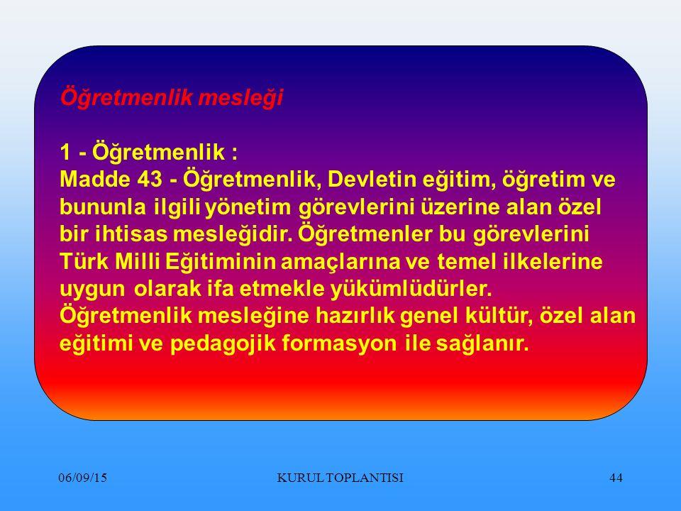 06/09/15KURUL TOPLANTISI44 Öğretmenlik mesleği 1 - Öğretmenlik : Madde 43 - Öğretmenlik, Devletin eğitim, öğretim ve bununla ilgili yönetim görevlerini üzerine alan özel bir ihtisas mesleğidir.