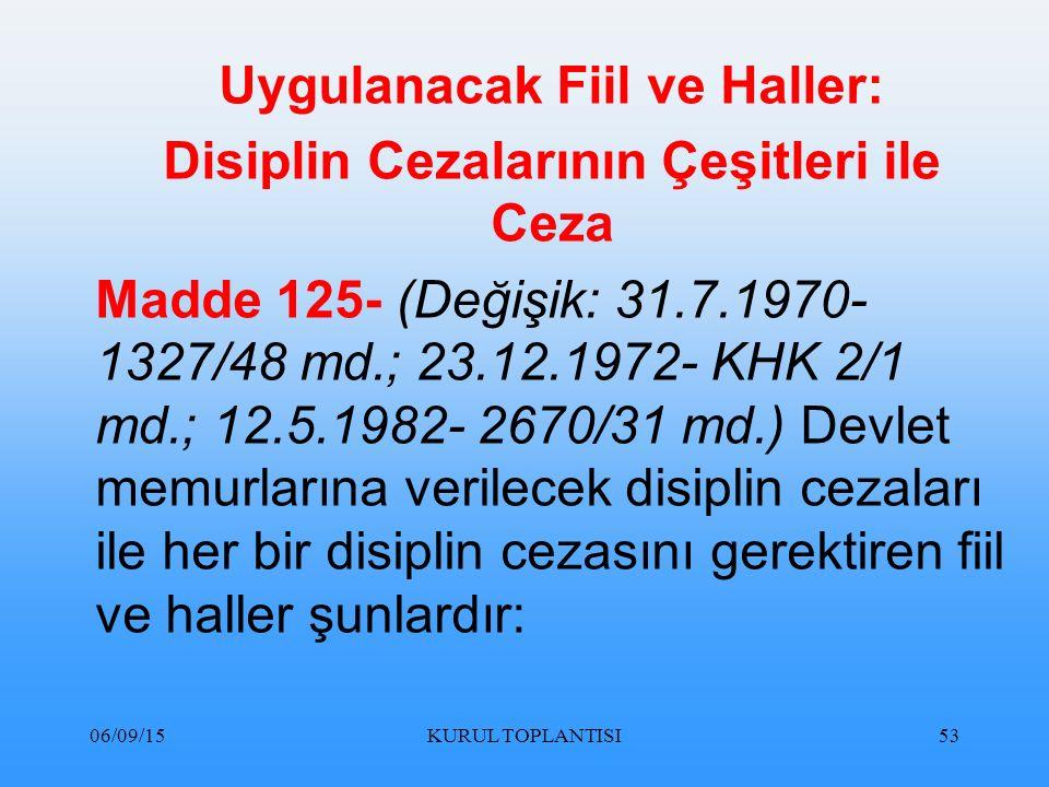 06/09/15KURUL TOPLANTISI53 Uygulanacak Fiil ve Haller: Disiplin Cezalarının Çeşitleri ile Ceza Madde 125- (Değişik: 31.7.1970- 1327/48 md.; 23.12.1972- KHK 2/1 md.; 12.5.1982- 2670/31 md.) Devlet memurlarına verilecek disiplin cezaları ile her bir disiplin cezasını gerektiren fiil ve haller şunlardır: