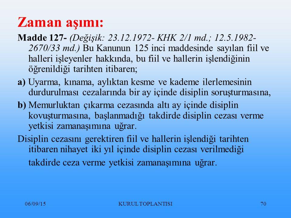 06/09/15KURUL TOPLANTISI70 Zaman aşımı: Madde 127- (Değişik: 23.12.1972- KHK 2/1 md.; 12.5.1982- 2670/33 md.) Bu Kanunun 125 inci maddesinde sayılan fiil ve halleri işleyenler hakkında, bu fiil ve hallerin işlendiğinin öğrenildiği tarihten itibaren; a) Uyarma, kınama, aylıktan kesme ve kademe ilerlemesinin durdurulması cezalarında bir ay içinde disiplin soruşturmasına, b) Memurluktan çıkarma cezasında altı ay içinde disiplin kovuşturmasına, başlanmadığı takdirde disiplin cezası verme yetkisi zamanaşımına uğrar.