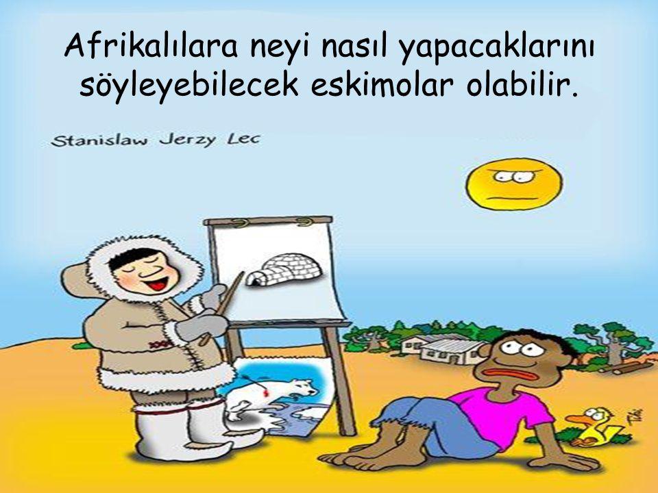 06/09/15KURUL TOPLANTISI79 Afrikalılara neyi nasıl yapacaklarını söyleyebilecek eskimolar olabilir.