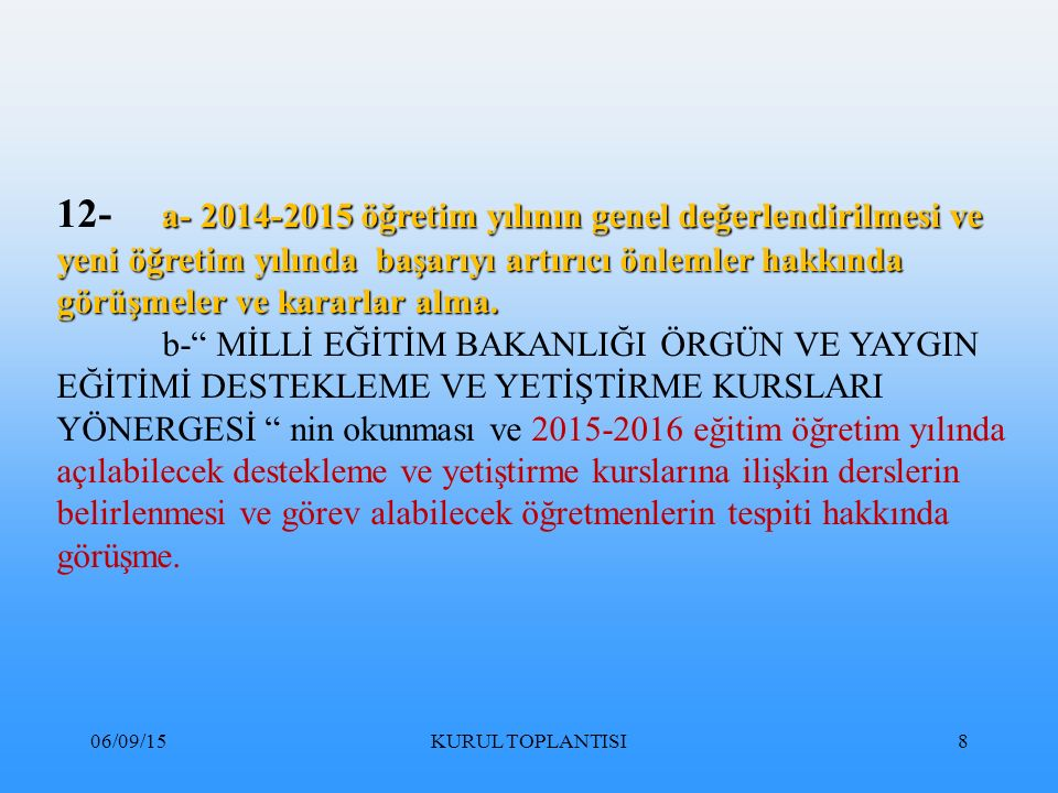 06/09/15KURUL TOPLANTISI99 DERS BAŞARISINDA ÇÖZÜMLER 5- SINAV SONUÇLARINI VE ANALİZLERİ İÇEREN; A) SORU FORMU B) CEVAP FORMU C) DEĞERLENDİRME ÇİZELGESİ D) DÜZELTİCİ ÖNLEYİCİ FAALİYETLER FORMUNDAN OLUŞAN DÖRT EVRAKTAN SON İKİ EVRAK ZÜMRE BAŞKANI TARAFINDAN VE TÜM DERS ÖĞRETMENLERİNİN İMZASI ATILMIŞ OLARAK OKUL MÜDÜRLÜĞÜNE TESLİM EDİLİR.