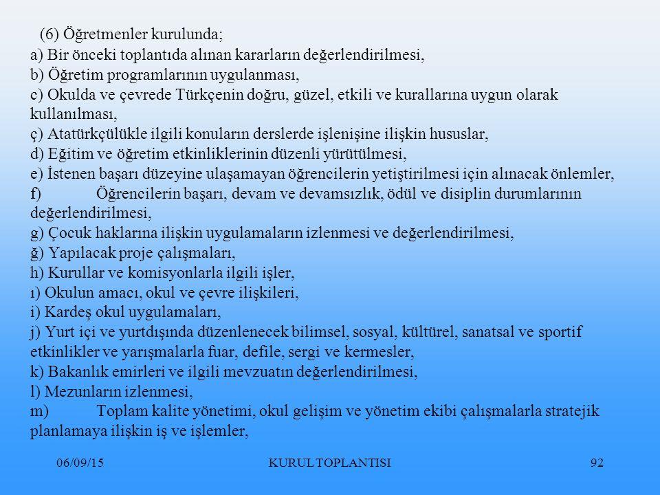 06/09/15KURUL TOPLANTISI92 (6) Öğretmenler kurulunda; a) Bir önceki toplantıda alınan kararların değerlendirilmesi, b) Öğretim programlarının uygulanması, c) Okulda ve çevrede Türkçenin doğru, güzel, etkili ve kurallarına uygun olarak kullanılması, ç) Atatürkçülükle ilgili konuların derslerde işlenişine ilişkin hususlar, d) Eğitim ve öğretim etkinliklerinin düzenli yürütülmesi, e) İstenen başarı düzeyine ulaşamayan öğrencilerin yetiştirilmesi için alınacak önlemler, f)Öğrencilerin başarı, devam ve devamsızlık, ödül ve disiplin durumlarının değerlendirilmesi, g) Çocuk haklarına ilişkin uygulamaların izlenmesi ve değerlendirilmesi, ğ) Yapılacak proje çalışmaları, h) Kurullar ve komisyonlarla ilgili işler, ı) Okulun amacı, okul ve çevre ilişkileri, i) Kardeş okul uygulamaları, j) Yurt içi ve yurtdışında düzenlenecek bilimsel, sosyal, kültürel, sanatsal ve sportif etkinlikler ve yarışmalarla fuar, defile, sergi ve kermesler, k) Bakanlık emirleri ve ilgili mevzuatın değerlendirilmesi, l) Mezunların izlenmesi, m)Toplam kalite yönetimi, okul gelişim ve yönetim ekibi çalışmalarla stratejik planlamaya ilişkin iş ve işlemler,