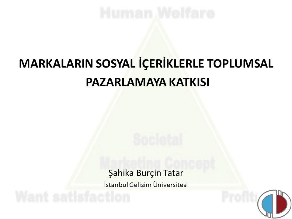 MARKALARIN SOSYAL İÇERİKLERLE TOPLUMSAL PAZARLAMAYA KATKISI Şahika Burçin Tatar İstanbul Gelişim Üniversitesi