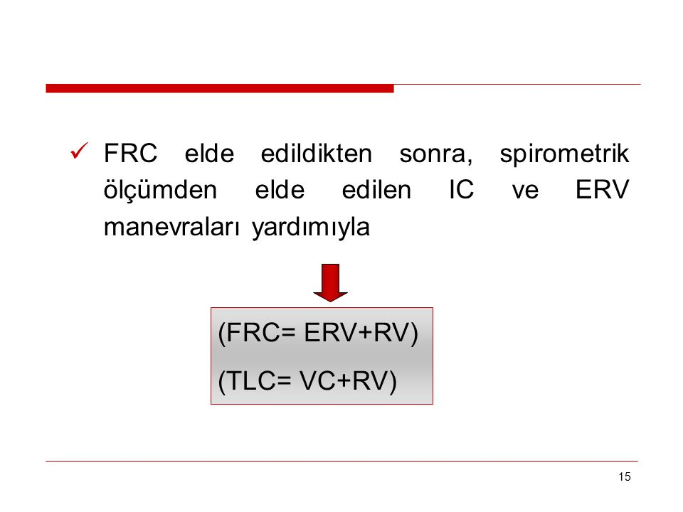 15 FRC elde edildikten sonra, spirometrik ölçümden elde edilen IC ve ERV manevraları yardımıyla (FRC= ERV+RV) (TLC= VC+RV)