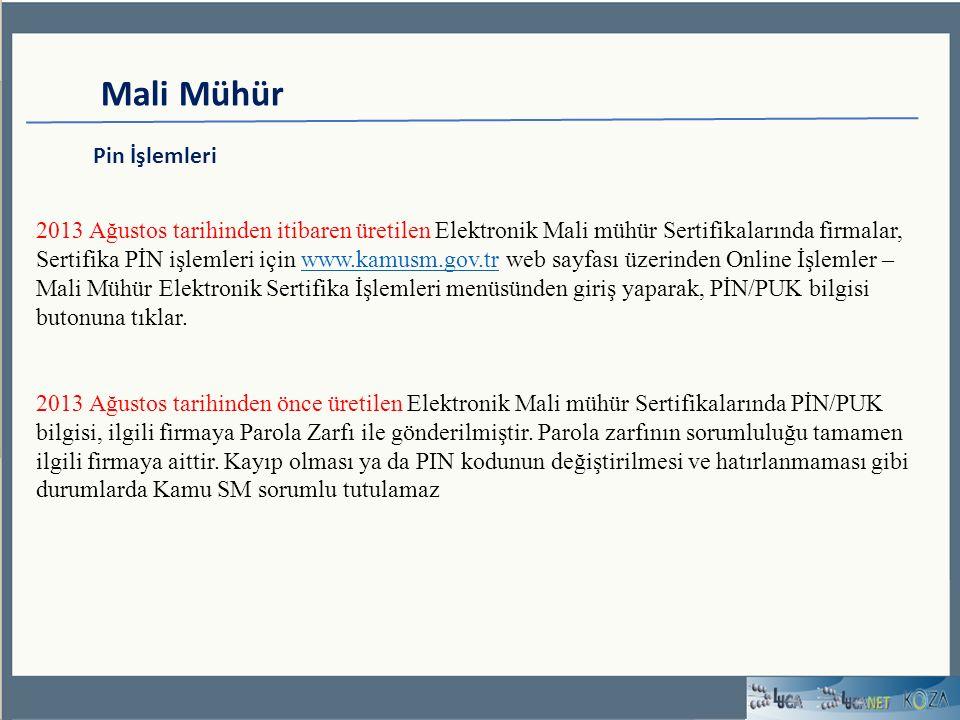 Mali Mühür Pin İşlemleri 2013 Ağustos tarihinden itibaren üretilen Elektronik Mali mühür Sertifikalarında firmalar, Sertifika PİN işlemleri için www.kamusm.gov.tr web sayfası üzerinden Online İşlemler – Mali Mühür Elektronik Sertifika İşlemleri menüsünden giriş yaparak, PİN/PUK bilgisi butonuna tıklar.www.kamusm.gov.tr 2013 Ağustos tarihinden önce üretilen Elektronik Mali mühür Sertifikalarında PİN/PUK bilgisi, ilgili firmaya Parola Zarfı ile gönderilmiştir.