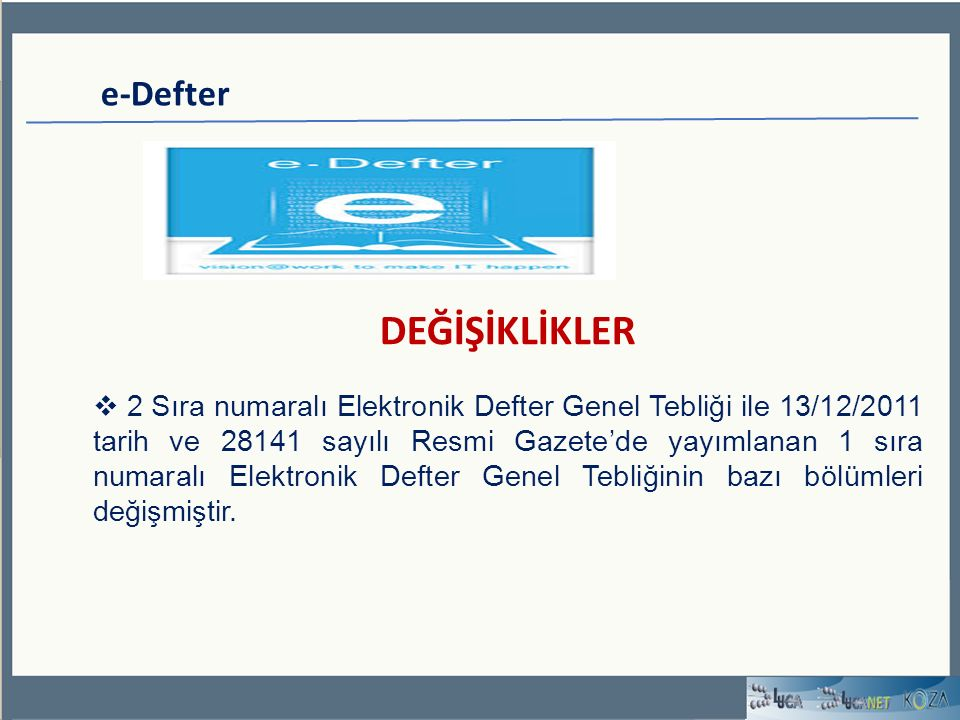 e-Defter DEĞİŞİKLİKLER  2 Sıra numaralı Elektronik Defter Genel Tebliği ile 13/12/2011 tarih ve 28141 sayılı Resmi Gazete'de yayımlanan 1 sıra numaralı Elektronik Defter Genel Tebliğinin bazı bölümleri değişmiştir.