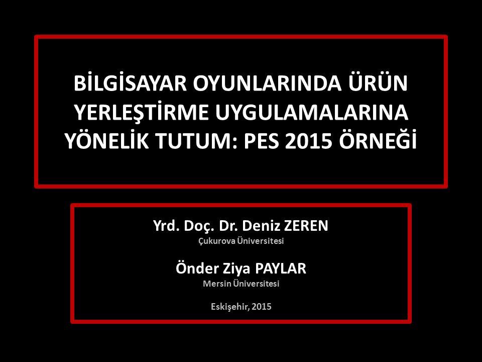 BİLGİSAYAR OYUNLARINDA ÜRÜN YERLEŞTİRME UYGULAMALARINA YÖNELİK TUTUM: PES 2015 ÖRNEĞİ Yrd. Doç. Dr. Deniz ZEREN Çukurova Üniversitesi Önder Ziya PAYLA