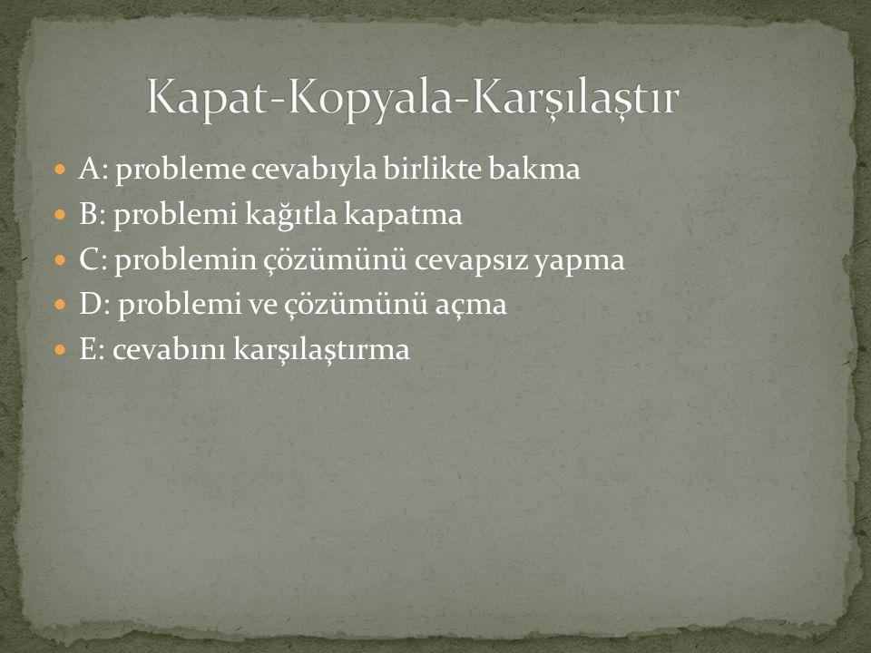 A: probleme cevabıyla birlikte bakma B: problemi kağıtla kapatma C: problemin çözümünü cevapsız yapma D: problemi ve çözümünü açma E: cevabını karşılaştırma