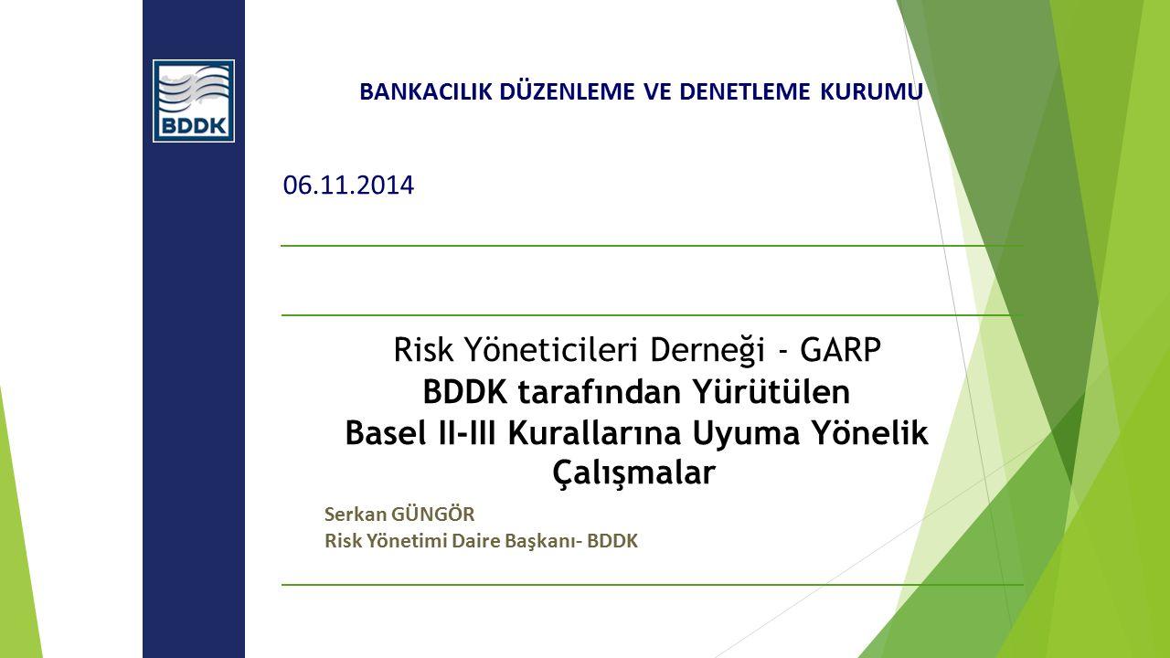 BANKACILIK DÜZENLEME VE DENETLEME KURUMU 06.11.2014 Risk Yöneticileri Derneği - GARP BDDK tarafından Yürütülen Basel II-III Kurallarına Uyuma Yönelik Çalışmalar Serkan GÜNGÖR Risk Yönetimi Daire Başkanı- BDDK
