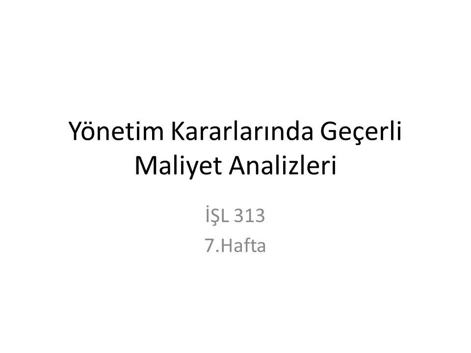Yönetim Kararlarında Geçerli Maliyet Analizleri İŞL 313 7.Hafta
