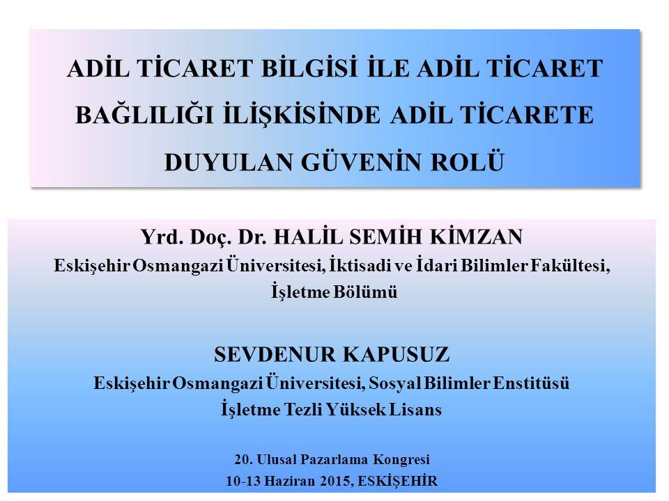 ADİL TİCARET BİLGİSİ İLE ADİL TİCARET BAĞLILIĞI İLİŞKİSİNDE ADİL TİCARETE DUYULAN GÜVENİN ROLÜ Yrd. Doç. Dr. HALİL SEMİH KİMZAN Eskişehir Osmangazi Ün