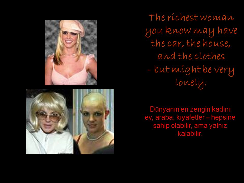The richest woman you know may have the car, the house, and the clothes - but might be very lonely.