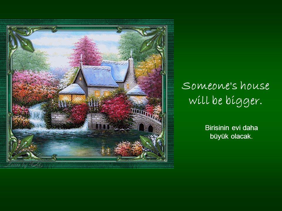 Someone s house will be bigger. Birisinin evi daha büyük olacak.