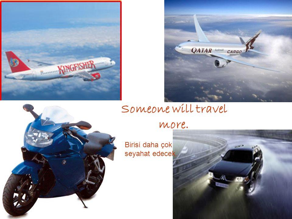 Someone will travel more. Birisi daha çok seyahat edecek.