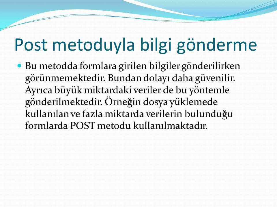 Post metoduyla bilgi gönderme Bu metodda formlara girilen bilgiler gönderilirken görünmemektedir.