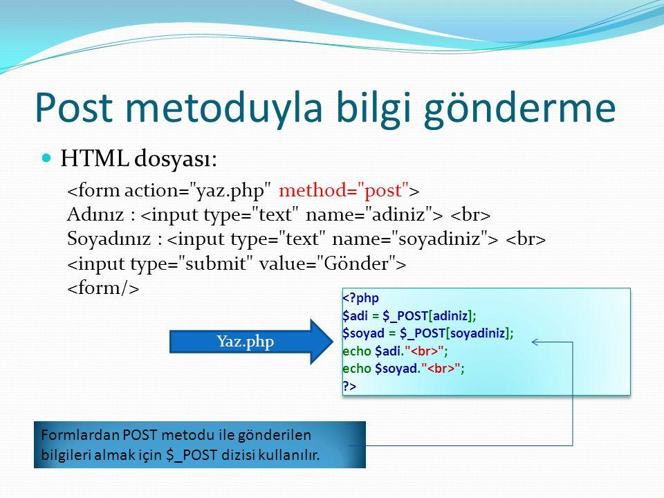 Post metoduyla bilgi gönderme HTML dosyası: Adınız : Soyadınız : ; echo $soyad. ; ?> Yaz.php Formlardan POST metodu ile gönderilen bilgileri almak için $_POST dizisi kullanılır.