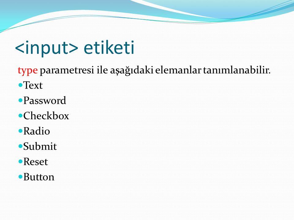 etiketi type parametresi ile aşağıdaki elemanlar tanımlanabilir. Text Password Checkbox Radio Submit Reset Button