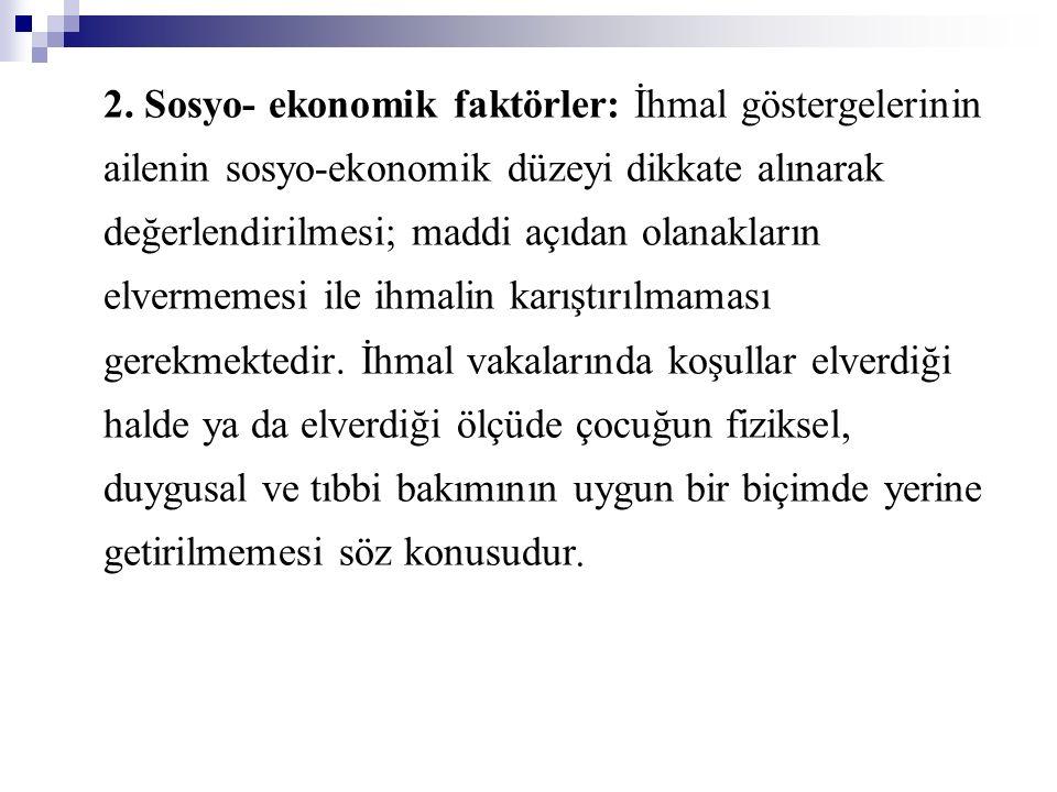 2. Sosyo- ekonomik faktörler: İhmal göstergelerinin ailenin sosyo-ekonomik düzeyi dikkate alınarak değerlendirilmesi; maddi açıdan olanakların elverme