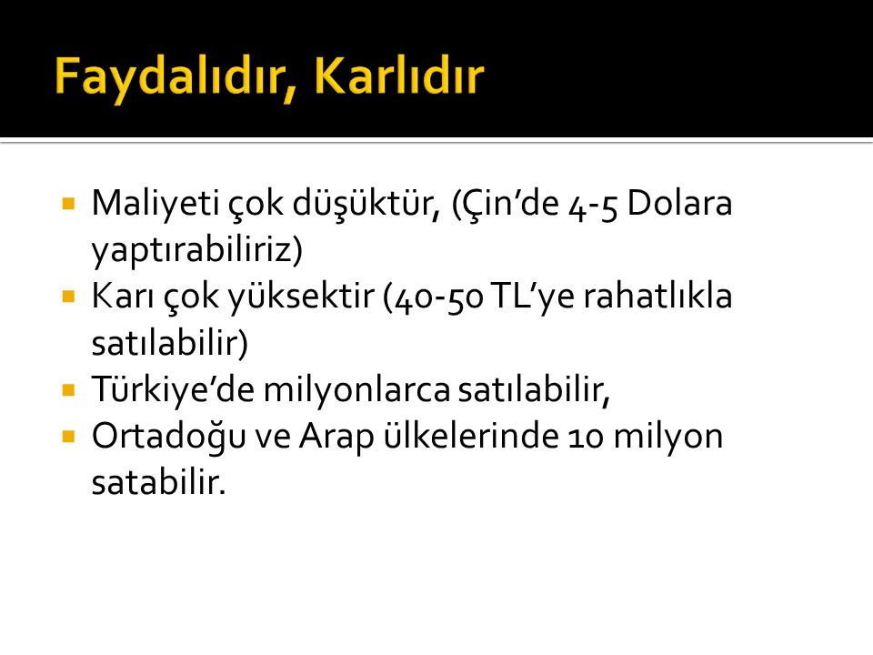  Maliyeti çok düşüktür, (Çin'de 4-5 Dolara yaptırabiliriz)  Karı çok yüksektir (40-50 TL'ye rahatlıkla satılabilir)  Türkiye'de milyonlarca satılabilir,  Ortadoğu ve Arap ülkelerinde 10 milyon satabilir.