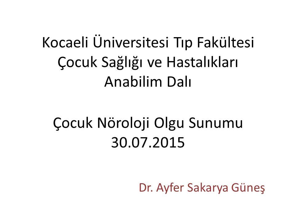 Kocaeli Üniversitesi Tıp Fakültesi Çocuk Sağlığı ve Hastalıkları Anabilim Dalı Çocuk Nöroloji Olgu Sunumu 30.07.2015 Dr.