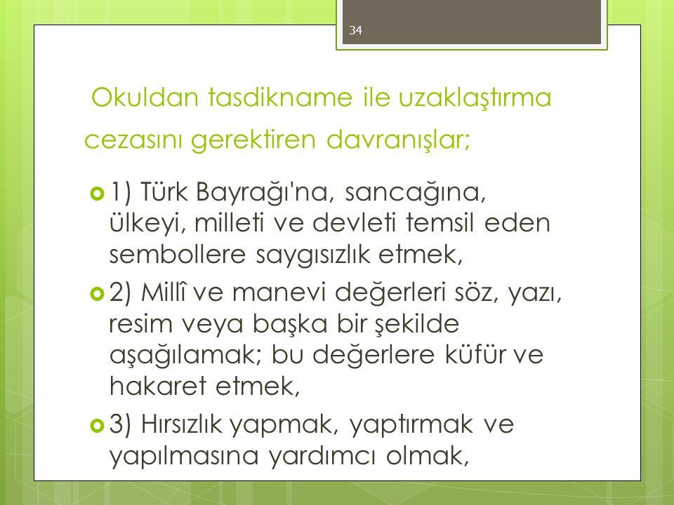 Okuldan tasdikname ile uzaklaştırma cezasını gerektiren davranışlar;  1) Türk Bayrağı na, sancağına, ülkeyi, milleti ve devleti temsil eden sembollere saygısızlık etmek,  2) Millî ve manevi değerleri söz, yazı, resim veya başka bir şekilde aşağılamak; bu değerlere küfür ve hakaret etmek,  3) Hırsızlık yapmak, yaptırmak ve yapılmasına yardımcı olmak, 34