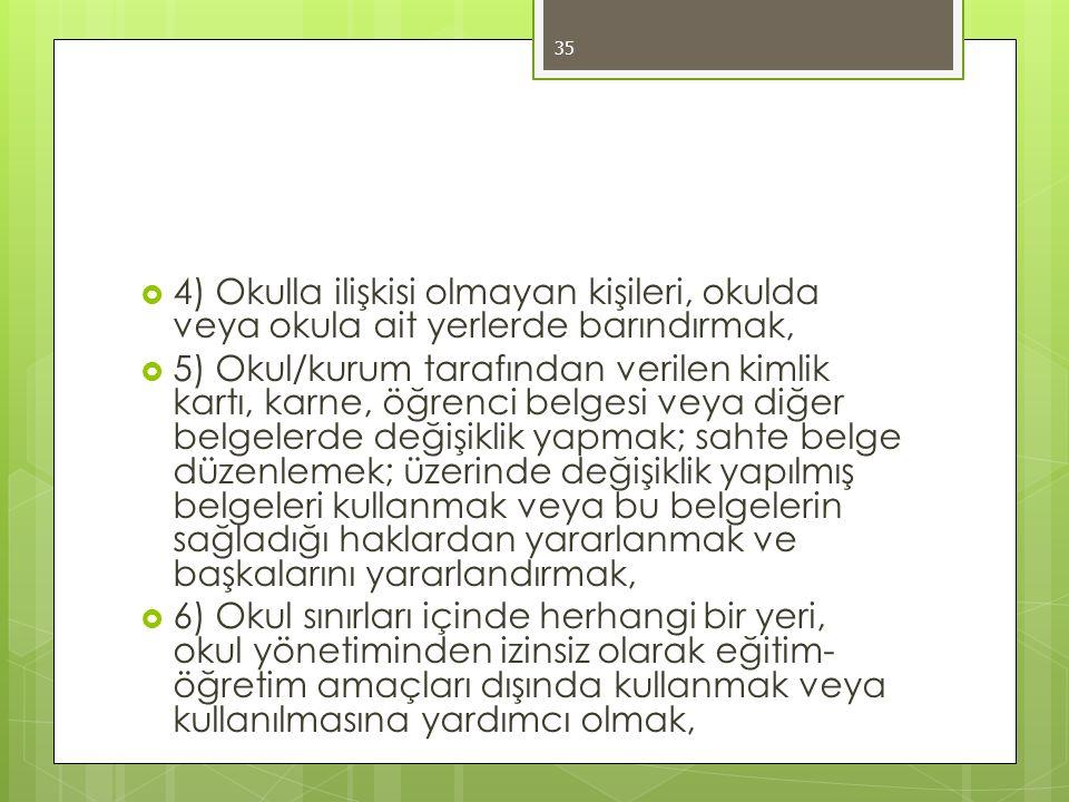  4) Okulla ilişkisi olmayan kişileri, okulda veya okula ait yerlerde barındırmak,  5) Okul/kurum tarafından verilen kimlik kartı, karne, öğrenci belgesi veya diğer belgelerde değişiklik yapmak; sahte belge düzenlemek; üzerinde değişiklik yapılmış belgeleri kullanmak veya bu belgelerin sağladığı haklardan yararlanmak ve başkalarını yararlandırmak,  6) Okul sınırları içinde herhangi bir yeri, okul yönetiminden izinsiz olarak eğitim- öğretim amaçları dışında kullanmak veya kullanılmasına yardımcı olmak, 35