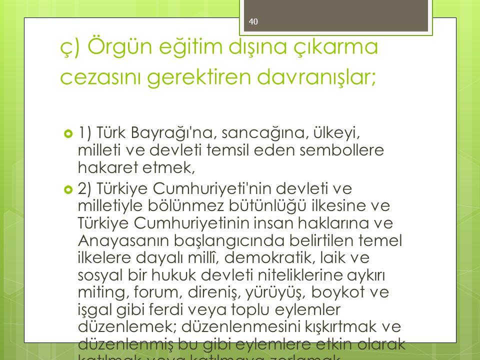 ç) Örgün eğitim dışına çıkarma cezasını gerektiren davranışlar;  1) Türk Bayrağı na, sancağına, ülkeyi, milleti ve devleti temsil eden sembollere hakaret etmek,  2) Türkiye Cumhuriyeti nin devleti ve milletiyle bölünmez bütünlüğü ilkesine ve Türkiye Cumhuriyetinin insan haklarına ve Anayasanın başlangıcında belirtilen temel ilkelere dayalı millî, demokratik, laik ve sosyal bir hukuk devleti niteliklerine aykırı miting, forum, direniş, yürüyüş, boykot ve işgal gibi ferdi veya toplu eylemler düzenlemek; düzenlenmesini kışkırtmak ve düzenlenmiş bu gibi eylemlere etkin olarak katılmak veya katılmaya zorlamak, 40