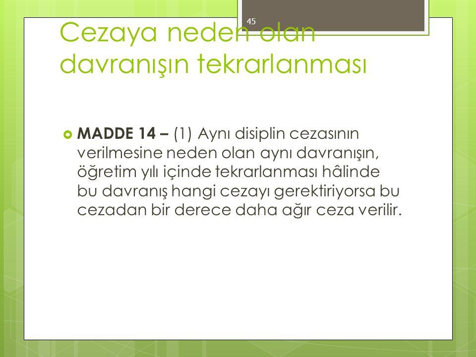 Cezaya neden olan davranışın tekrarlanması  MADDE 14 – (1) Aynı disiplin cezasının verilmesine neden olan aynı davranışın, öğretim yılı içinde tekrar