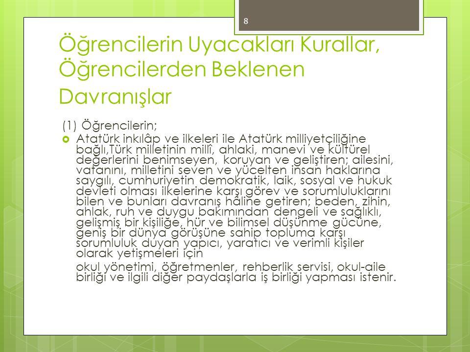 Öğrencilerin Uyacakları Kurallar, Öğrencilerden Beklenen Davranışlar (2) Bu doğrultuda öğrencilerden; a) Atatürk inkılâp ve ilkelerine bağlı kalmaları ve bunları korumaları, b) Hukuka, toplum değerlerine ve okul kurallarına uymaları, c) Doğru sözlü, dürüst, erdemli ve çalışkan olmaları; güzel ve nazik tavır sergilemeleri; kaba söz ve davranışlarda bulunmamaları; barış, değerbilirlik, hoşgörü, sabır, özgürlük, eşitlik ve dayanışmadan yana davranış göstermeleri, 9
