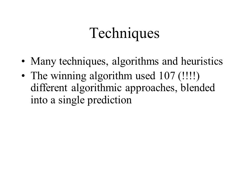 Techniques Many techniques, algorithms and heuristics The winning algorithm used 107 (!!!!) different algorithmic approaches, blended into a single prediction