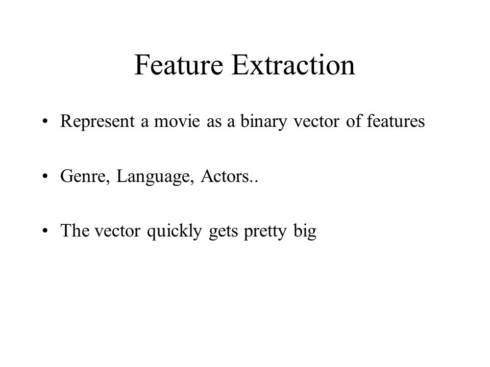Feature Extraction Represent a movie as a binary vector of features Genre, Language, Actors.. The vector quickly gets pretty big