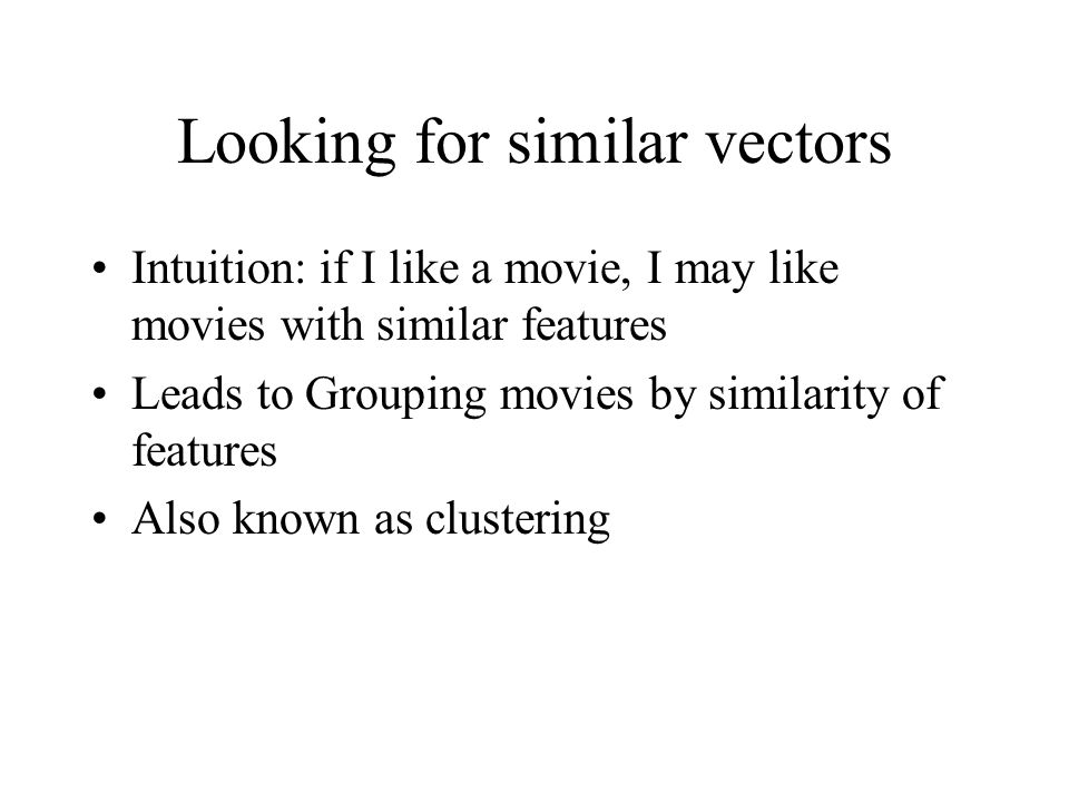 Looking for similar vectors Intuition: if I like a movie, I may like movies with similar features Leads to Grouping movies by similarity of features Also known as clustering