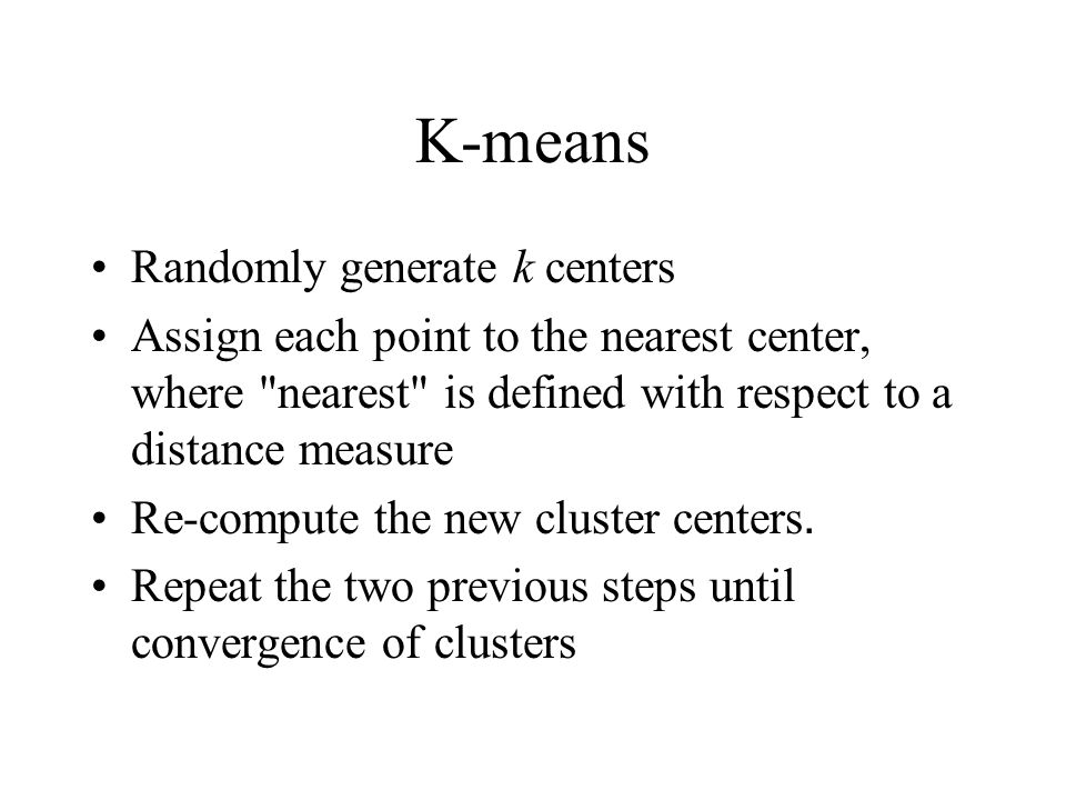 K-means Randomly generate k centers Assign each point to the nearest center, where nearest is defined with respect to a distance measure Re-compute the new cluster centers.