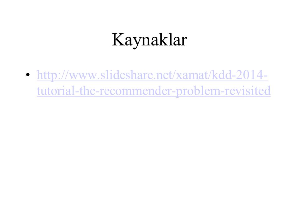 Kaynaklar http://www.slideshare.net/xamat/kdd-2014- tutorial-the-recommender-problem-revisitedhttp://www.slideshare.net/xamat/kdd-2014- tutorial-the-recommender-problem-revisited