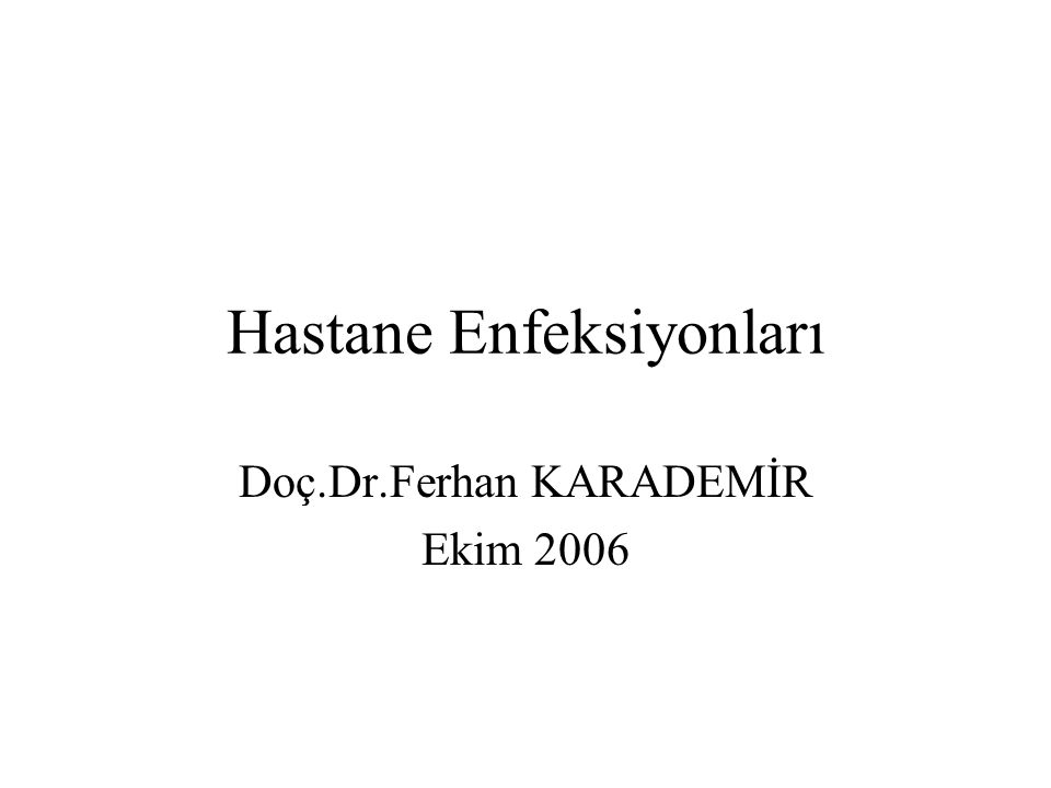 Hastane Enfeksiyonları Doç.Dr.Ferhan KARADEMİR Ekim 2006