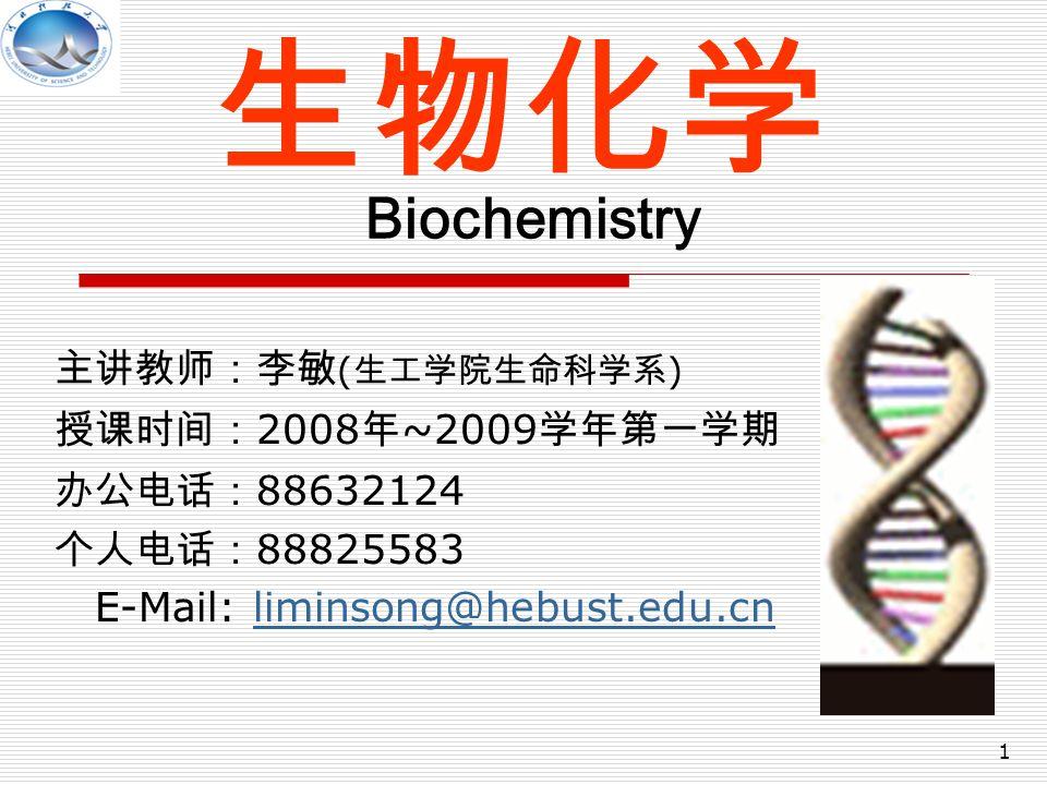 1 生物化学 Biochemistry 主讲教师:李敏 ( 生工学院生命科学系 ) 授课时间: 2008 年 ~2009 学年第一学期 办公电话: 88632124 个人电话: 88825583 E-Mail: liminsong@hebust.edu.cnliminsong@hebust.edu.