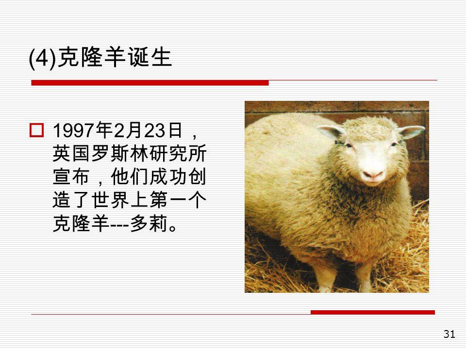 31 (4) 克隆羊诞生  1997 年 2 月 23 日, 英国罗斯林研究所 宣布,他们成功创 造了世界上第一个 克隆羊 --- 多莉。