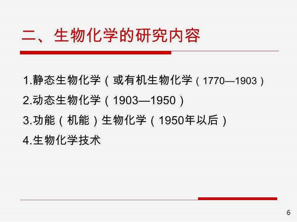 6 二、生物化学的研究内容 1. 静态生物化学(或有机生物化学 ( 1770—1903 ) 2. 动态生物化学( 1903—1950 ) 3. 功能(机能)生物化学( 1950 年以后) 4. 生物化学技术