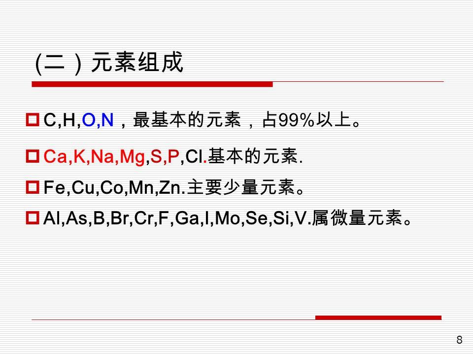 8 ( 二)元素组成  C,H,O,N ,最基本的元素,占 99% 以上。  Ca,K,Na,Mg,S,P,Cl. 基本的元素.  Fe,Cu,Co,Mn,Zn. 主要少量元素。  Al,As,B,Br,Cr,F,Ga,I,Mo,Se,Si,V. 属微量元素。