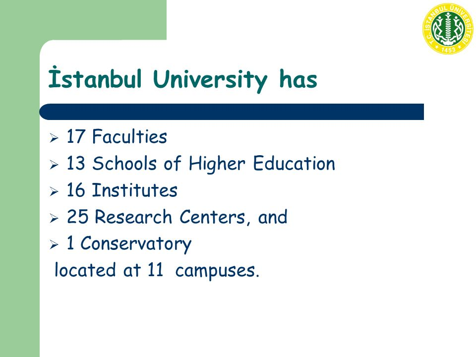 İstanbul University has  17 Faculties  13 Schools of Higher Education  16 Institutes  25 Research Centers, and  1 Conservatory located at 11 camp