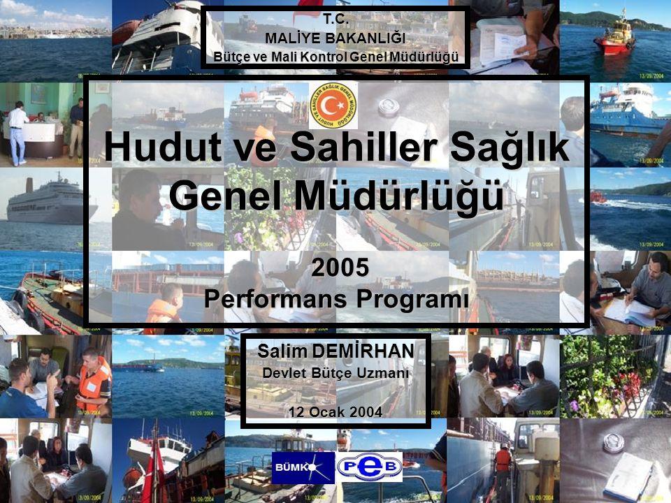Hudut ve Sahiller Sağlık Genel Müdürlüğü 2005 Performans Programı Salim DEMİRHAN Devlet Bütçe Uzmanı 12 Ocak 2004 T.C. MALİYE BAKANLIĞI Bütçe ve Mali
