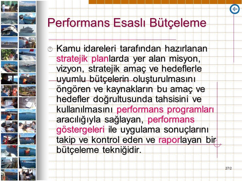 27/2 Performans Esaslı Bütçeleme Kamu idareleri tarafından hazırlanan stratejik planlarda yer alan misyon, vizyon, stratejik amaç ve hedeflerle uyumlu bütçelerin oluşturulmasını öngören ve kaynakların bu amaç ve hedefler doğrultusunda tahsisini ve kullanılmasını performans programları aracılığıyla sağlayan, performans göstergeleri ile uygulama sonuçlarını takip ve kontrol eden ve raporlayan bir bütçeleme tekniğidir.