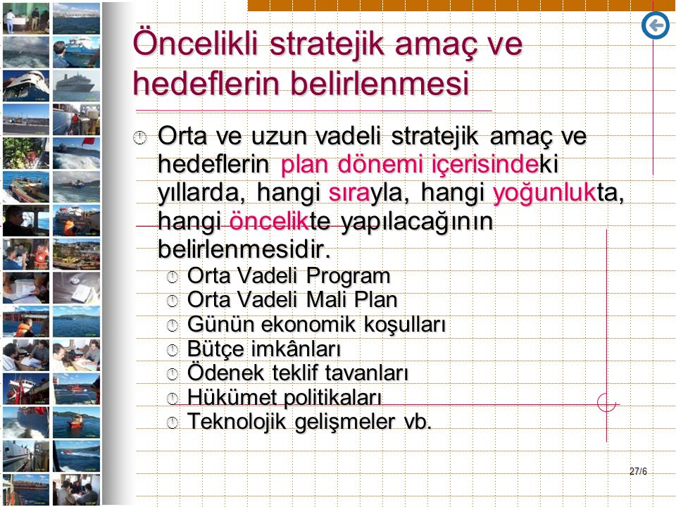 27/6 Öncelikli stratejik amaç ve hedeflerin belirlenmesi Orta ve uzun vadeli stratejik amaç ve hedeflerin plan dönemi içerisindeki yıllarda, hangi sırayla, hangi yoğunlukta, hangi öncelikte yapılacağının belirlenmesidir.
