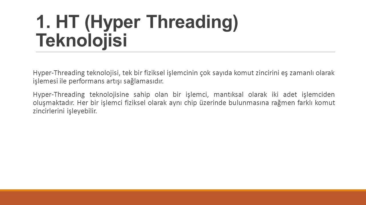 1. HT (Hyper Threading) Teknolojisi Hyper-Threading teknolojisi, tek bir fiziksel işlemcinin çok sayıda komut zincirini eş zamanlı olarak işlemesi ile