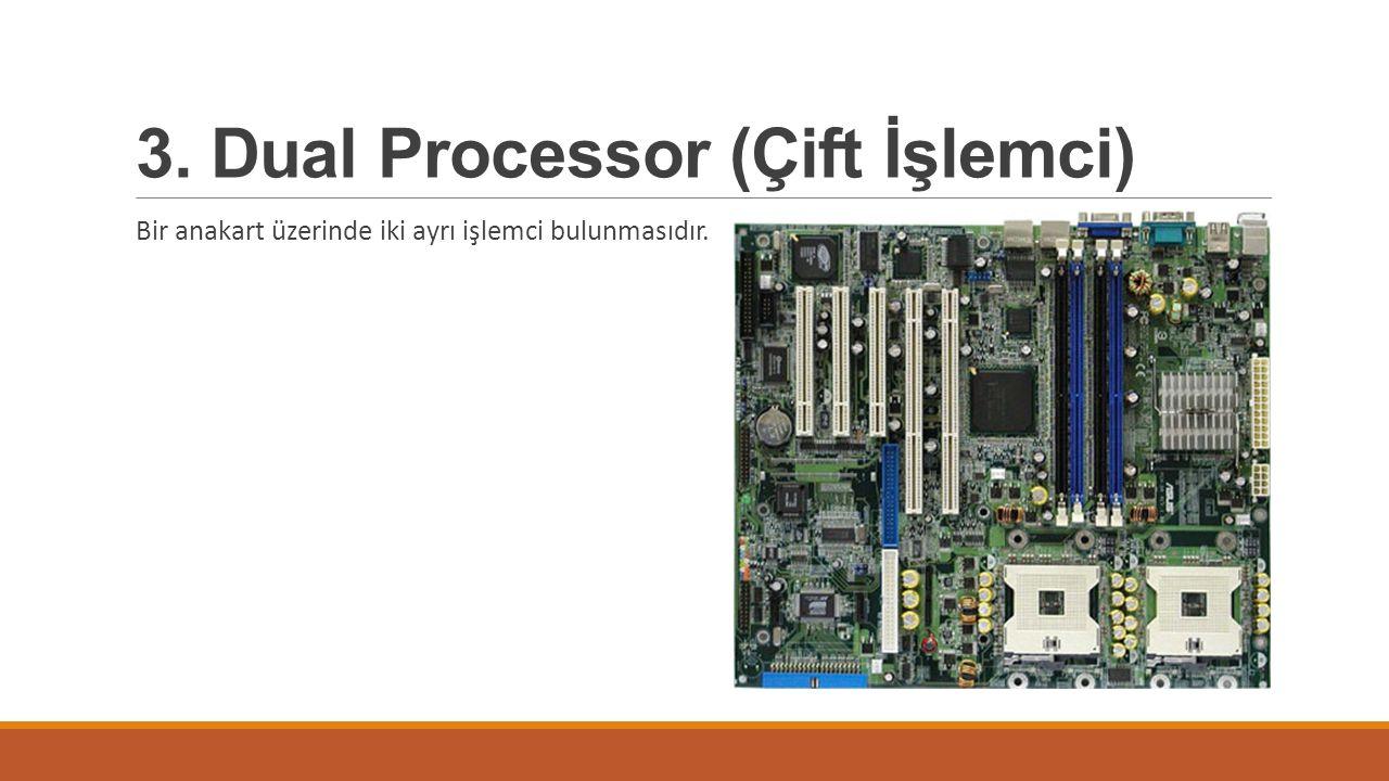 3. Dual Processor (Çift İşlemci) Bir anakart üzerinde iki ayrı işlemci bulunmasıdır.