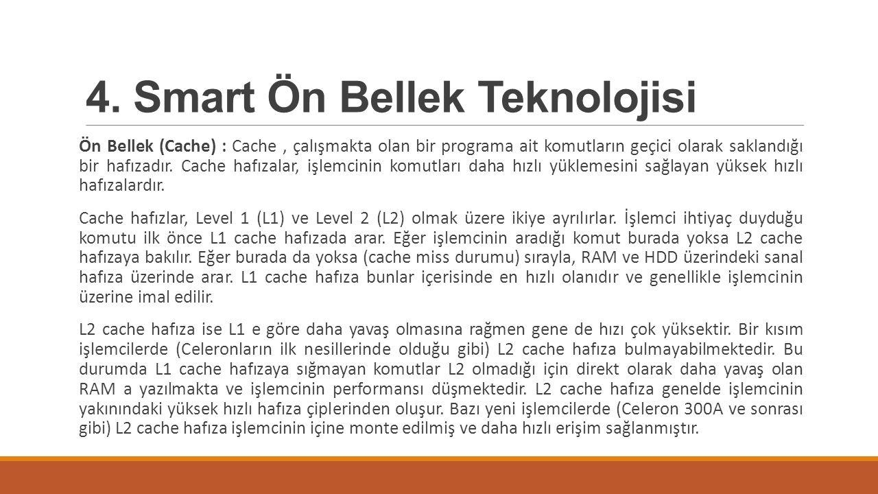 4. Smart Ön Bellek Teknolojisi Ön Bellek (Cache) : Cache, çalışmakta olan bir programa ait komutların geçici olarak saklandığı bir hafızadır. Cache ha