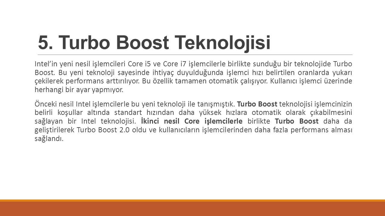 5. Turbo Boost Teknolojisi Intel'in yeni nesil işlemcileri Core i5 ve Core i7 işlemcilerle birlikte sunduğu bir teknolojide Turbo Boost. Bu yeni tekno