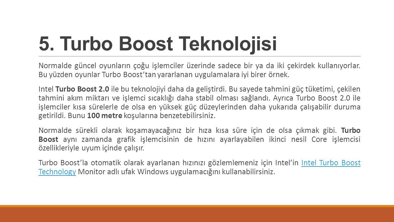 5. Turbo Boost Teknolojisi Normalde güncel oyunların çoğu işlemciler üzerinde sadece bir ya da iki çekirdek kullanıyorlar. Bu yüzden oyunlar Turbo Boo