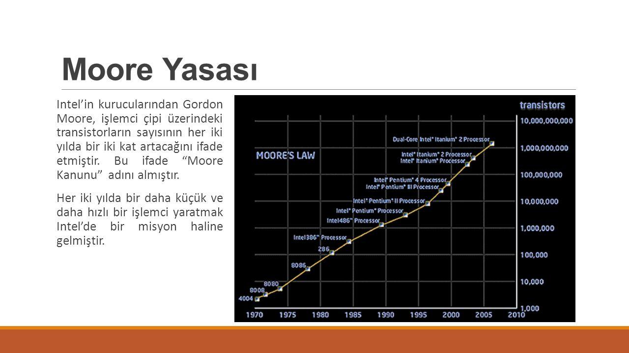Moore Yasası Intel'in kurucularından Gordon Moore, işlemci çipi üzerindeki transistorların sayısının her iki yılda bir iki kat artacağını ifade etmişt